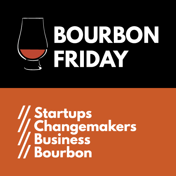 Bourbon Friday // Startups, Changemakers, Business, Bourbon