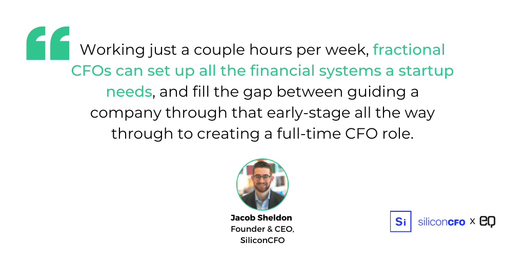 """""""The ideal scenario for hiring a fractional CFO is that this person has worked full time as a CFO in a larger organization,"""" explains Sheldon. """"Working just a couple hours per week, fractional CFOs can set up all the financial systems a startup needs, and fill the gap between guiding a company through that early-stage all the way through to creating a full-time CFO role."""""""