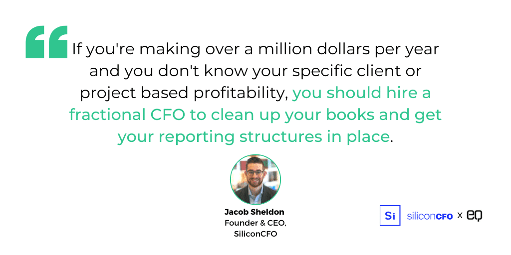 If you're making over a million dollars per year and you don't know your specific client or project based profitability, you should hire a fractional CFO to clean up your books and get your reporting structures in place.